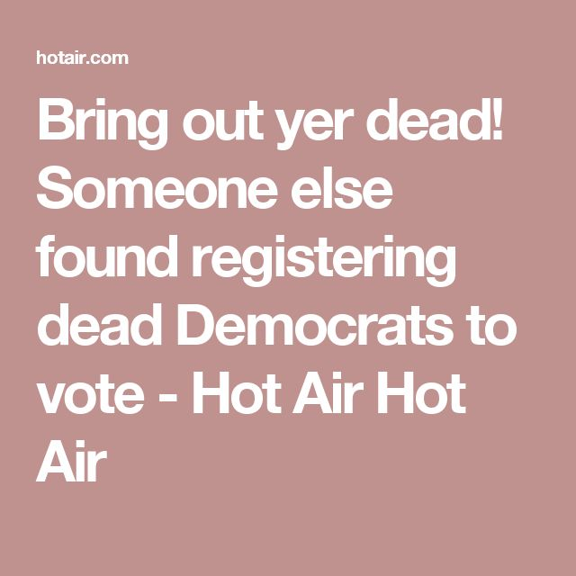 Bring out yer dead! Someone else found registering dead Democrats to vote - Hot Air Hot Air