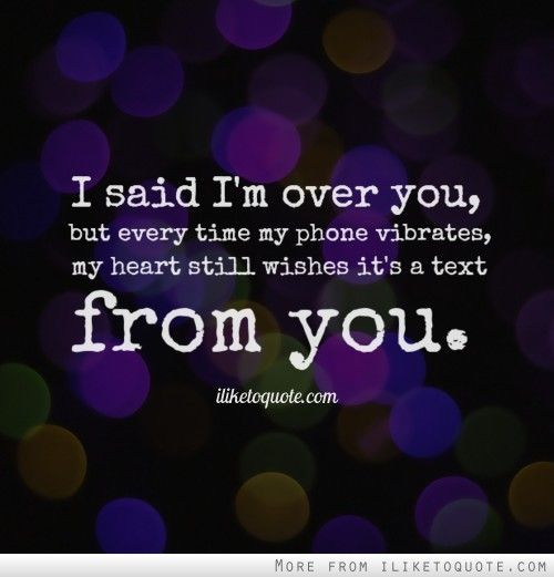 I said I'm over you, but every time my phone vibrates, my heart still wishes it's a text from you. #heartbreak #quotes #sayings