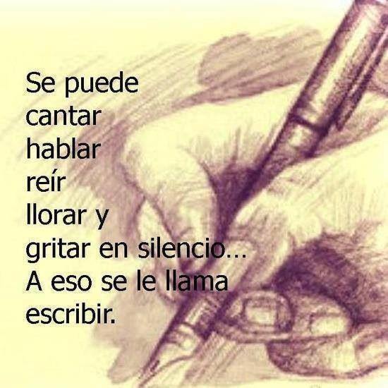 Se puede cantar, hablar, reír, llorar y gritar en silencio... A eso se le llama: Escribir...