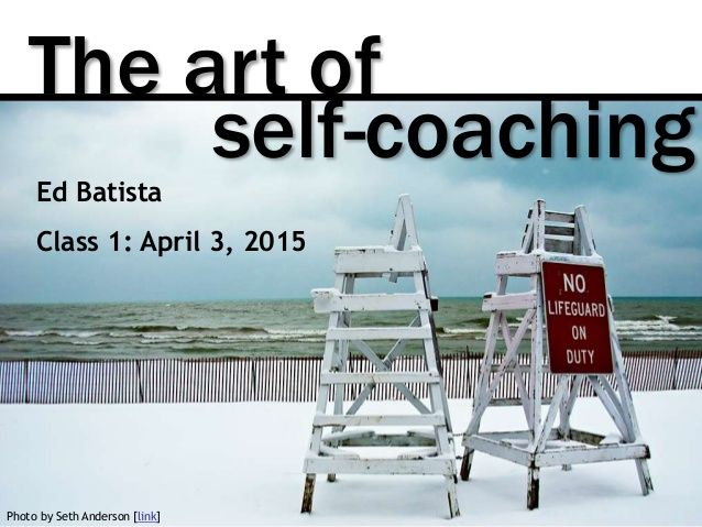 The Art of Self-Coaching @ Stanford GSB, Class 1 by Ed Batista via slideshare
