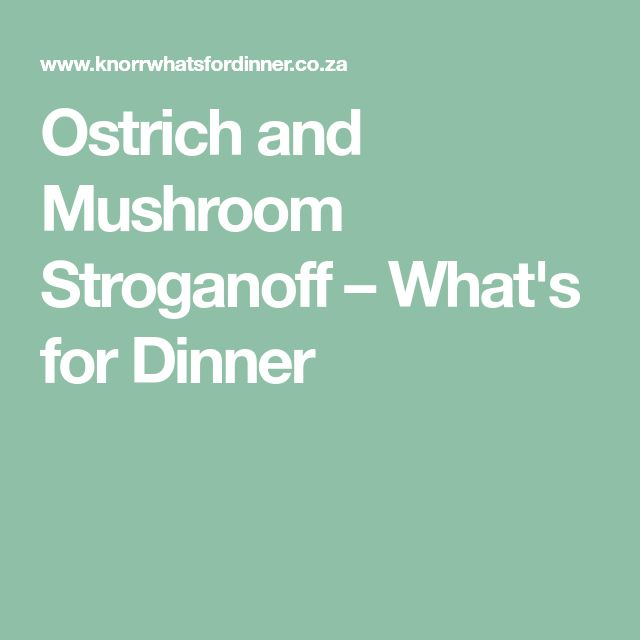 Ostrich and Mushroom Stroganoff – What's for Dinner