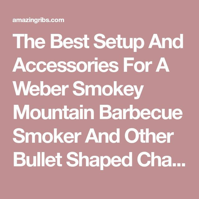 The Best Setup And Accessories For A Weber Smokey Mountain Barbecue Smoker And Other Bullet Shaped Charcoal Smokers