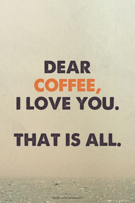 Dear Coffee, I love you. That is all.