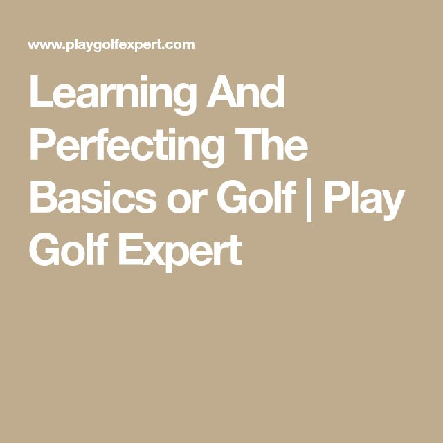 Learning And Perfecting The Basics or Golf | Play Golf Expert