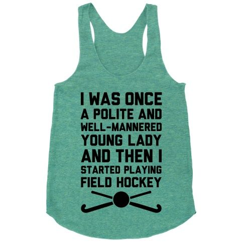 I Was Once A Polite Well-Mannered Young Lady And Then I Started Playing Field Hockey. Wear this shirt and show who you've become.