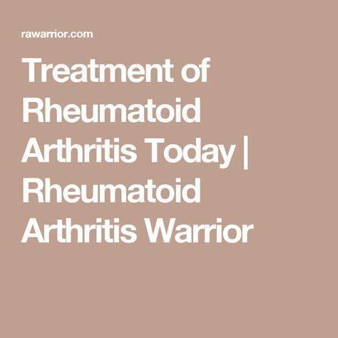 Treatment of Rheumatoid Arthritis Today | Rheumatoid Arthritis Warrior
