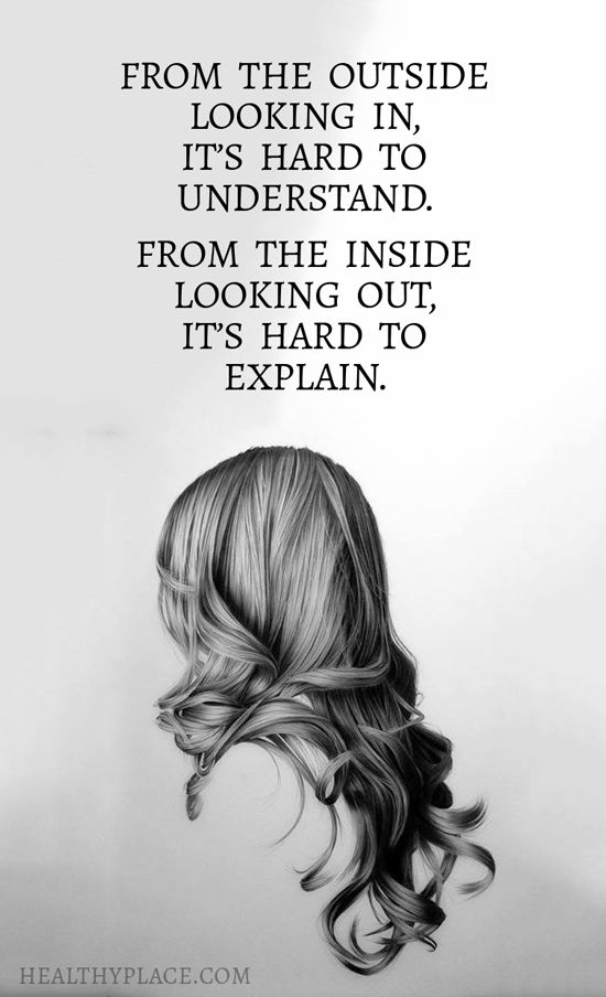 Quote on mental health: From the outside looking in, it's hard to understand. From the inside looking out, it's hard to explain.  www.HealthyPlace.com http://www.ourmindandbody.com/destroy-depression/