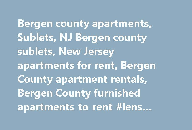 Bergen county apartments, Sublets, NJ Bergen county sublets, New Jersey apartments for rent, Bergen County apartment rentals, Bergen County furnished apartments to rent #lens #rental http://rental.remmont.com/bergen-county-apartments-sublets-nj-bergen-county-sublets-new-jersey-apartments-for-rent-bergen-county-apartment-rentals-bergen-county-furnished-apartments-to-rent-lens-rental/  #apartment and rentals # NJ Apartment MLS- Bergen County Apartments and Rental Listings Now, finding homes…