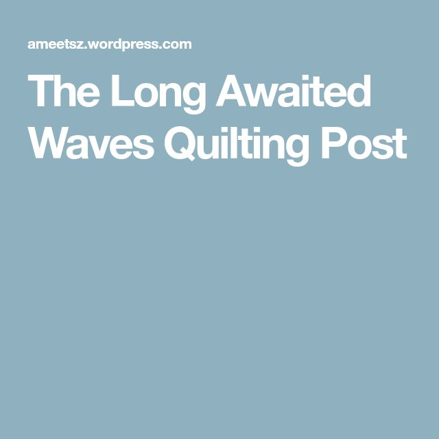 The Long Awaited Waves Quilting Post