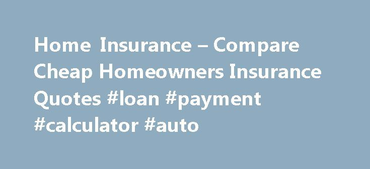 Home Insurance – Compare Cheap Homeowners Insurance Quotes #loan #payment #calculator #auto http://insurance.nef2.com/home-insurance-compare-cheap-homeowners-insurance-quotes-loan-payment-calculator-auto/  #homeowners insurance quotes # Online Home Owners Insurance Quotes A lot of Americans own their own homes. Unfortunately not all homeowners have taken the proper steps to get home insurance on this huge and important investment. Homes are expensive and... Read more