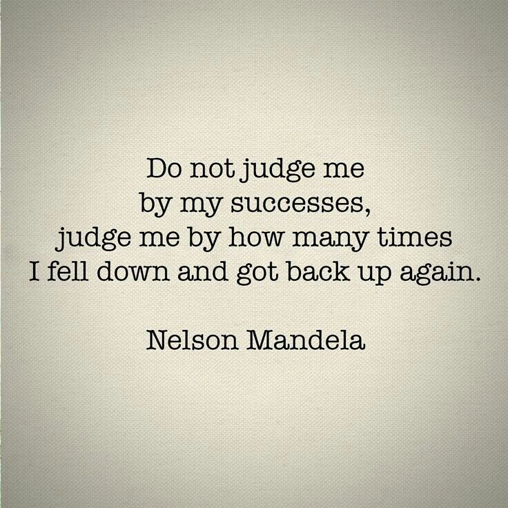 Do not judge me by my successes, judge me by how many times I fell down and got back up again. Nelson Mandela