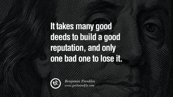 It takes many good deeds to build a good reputation, and only bad one to lose it. Benjamin Franklin Quotes on Knowledge, Opportunities, and Liberty