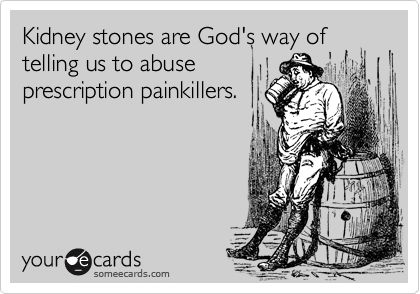 Kidney stones are God's way of telling us to abuse prescription painkillers.                                                                                                                                                                                 More