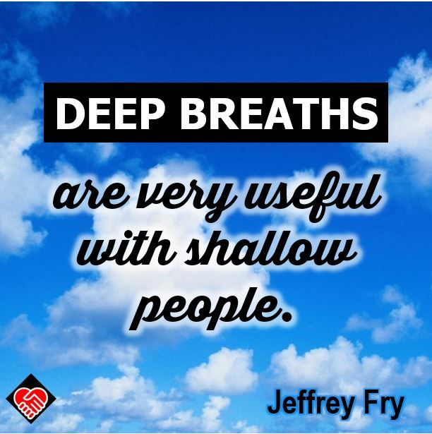 """Deep breaths are very useful with shallow people."" --Jeffrey Fry"