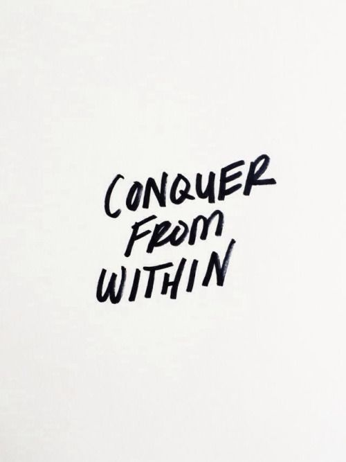 Conquer from within.