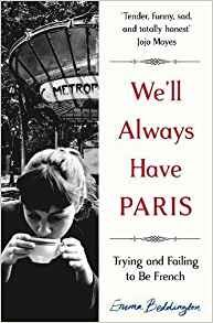 We'll always have Paris : trying and failing to be French by Emma Beddington. As a bored, moody teenager, Emma Beddington came across a copy of French ELLE in the library of her austere Yorkshire school. As she turned the pages, full of philosophy, sex and lipstick, she realised that her life had one purpose: she needed to be French. Instead of skulking in her bedroom listening to The Smiths or trudging to Betty's Tea Room to buy fondant fancies, she would be free and solitary…