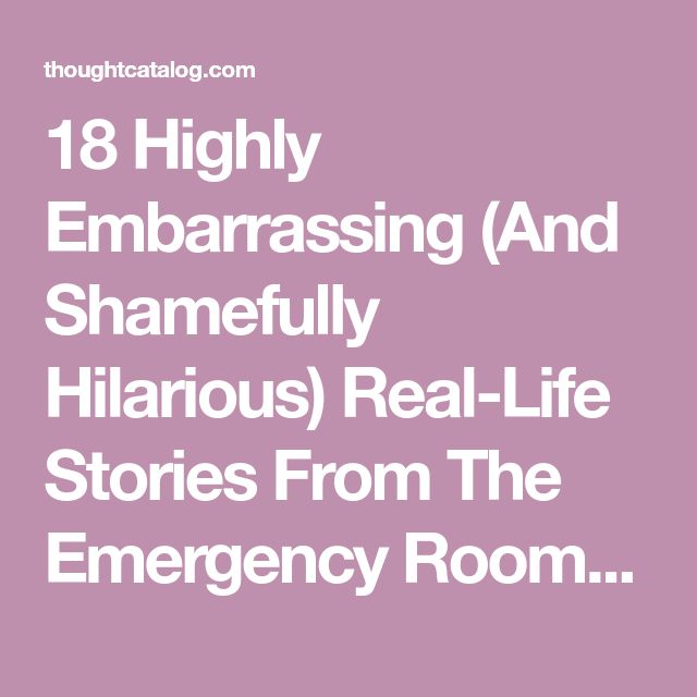 18 Highly Embarrassing (And Shamefully Hilarious) Real-Life Stories From The Emergency Room | Thought Catalog