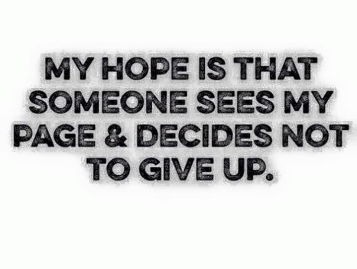 My hope is that someone sees my page and decides not to give up