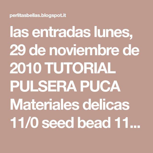 las entradas lunes, 29 de noviembre de 2010 TUTORIAL PULSERA PUCA Materiales delicas 11/0 seed bead 11/0 hilo fireline aguja #12 Espero les sirva para las que no han podido hacerla Insertar 15 delicas, 1 seed bead repetir 9 veces mas. Hacer un circulo y anudar, pasar la aguja hasta el proximo seed bead. Primera vuelta: Empezar a trabajar en peyote. Añadir un seed bead inmediatamente despues del primer seed bead puesto en la base, o sea 1 seed bead, 7 delicas, 1 seed bead. Repetir hasta ...