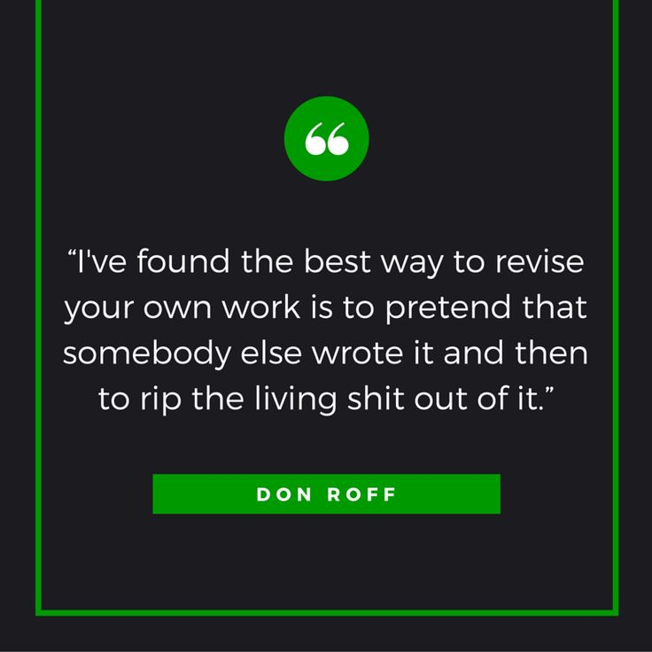 """I've found the best way to revise your own work is to pretend that someone else wrote it and then to rip the living shit out of it."" –Don Roff"
