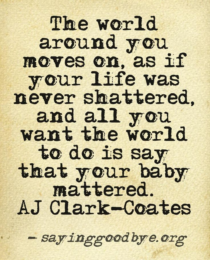 """The world around you moves on as if your life was never shattered and all you want the world to do is say that your baby mattered."" -AJ Clark Coates"