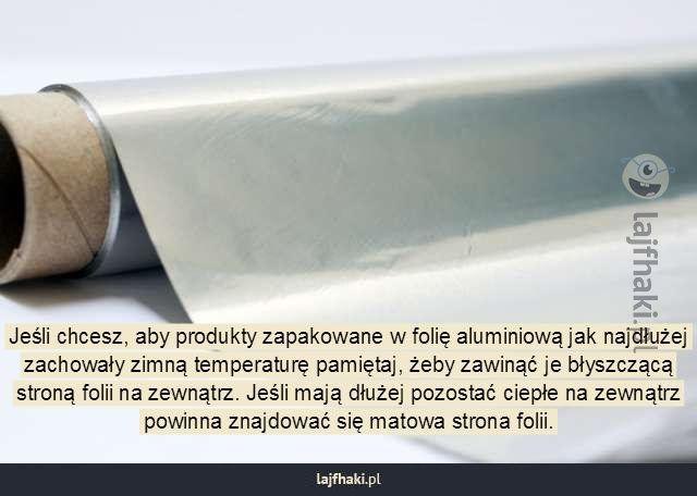 Ciekawostka o folii aluminiowej - Jeśli chcesz, aby produkty zapakowane w folię aluminiową jak najdłużej zachowały zimną temperaturę pamiętaj, żeby zawinąć je błyszczącą stroną folii na zewnątrz. Jeśli mają dłużej pozostać ciepłe na zewnątrz powinna znajdować się matowa strona folii.
