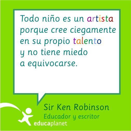 Todo niño es un artista porque cree ciegamente en su propio talento y no tiene miedo a equivocarse. Sir Ken Robinson. diseño de EB para EDUCAPLANET