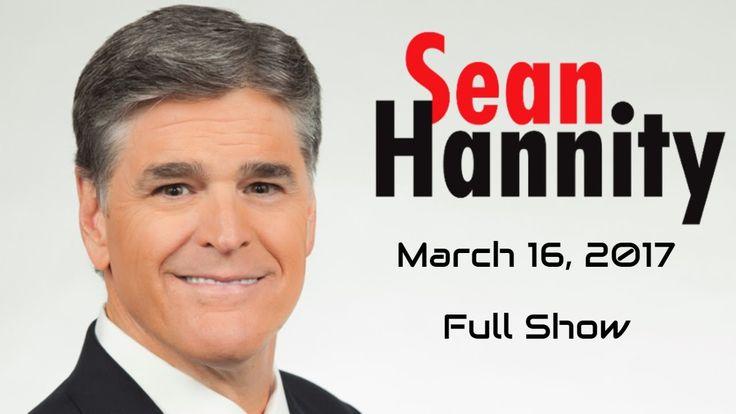 Sean Hannity Full Show 3/16/17   Fox News HD 1080p The Sean Hannity Show Hannity Full Show 3-16-17 - YouTube
