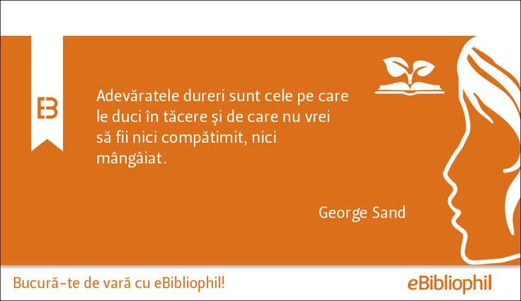 """""""Adevăratele dureri sunt cele pe care le duci în tăcere şi de care nu vrei să fii nici compătimit, nici mângâiat."""" George Sand"""