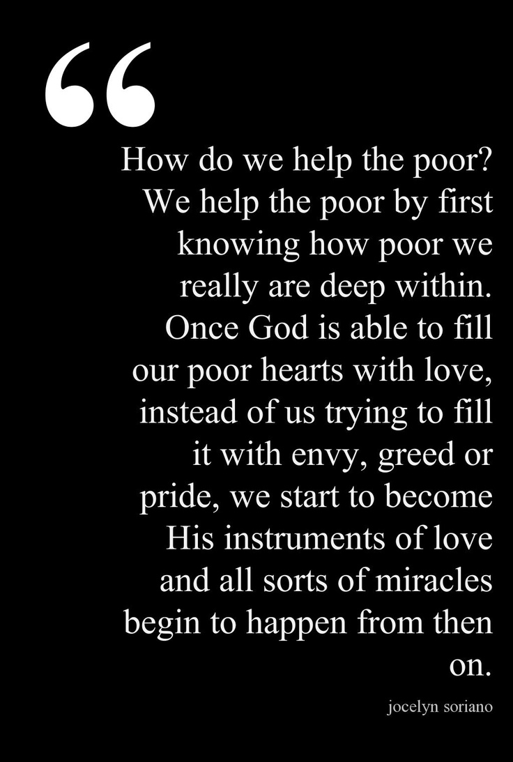 How do we help the poor? We help the poor by first knowing how poor we really are deep within. Once God is able to fill our poor hearts with love, instead of us trying to fill it with envy, greed or pride, we start to become His instruments of love and all sorts of miracles begin to happen from then on.