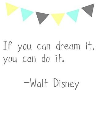 If you dream it, you can do it. -Walt Disney