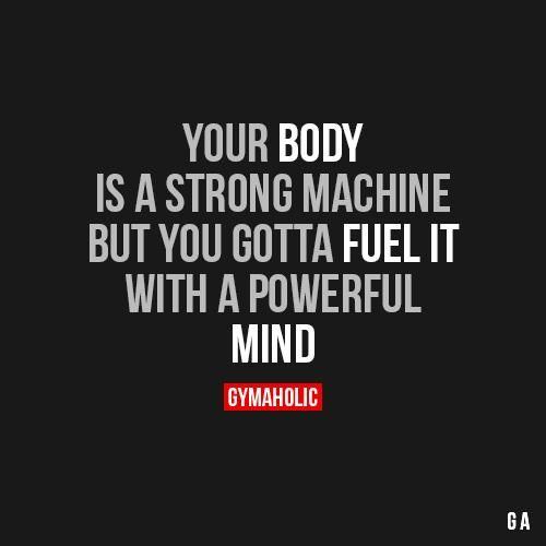 Your Body Is A Strong Machine But You Gotta Fuel It With A Powerful MIND