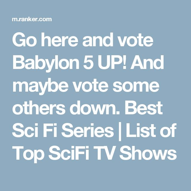 Go here and vote Babylon 5 UP! And maybe vote some others down.  Best Sci Fi Series | List of Top SciFi TV Shows