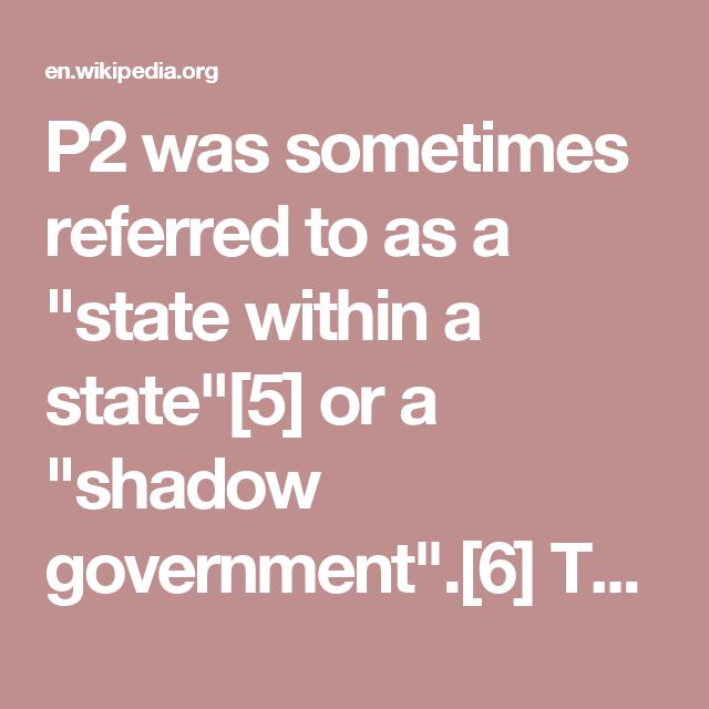 """P2 was sometimes referred to as a """"state within a state""""[5] or a """"shadow government"""".[6] The lodge had among its members prominent journalists, members of parliament, industrialists, and military leaders—including Silvio Berlusconi, who later became Prime Minister of Italy; the Savoy pretender to the Italian throne Victor Emmanuel;[7] and the heads of all three Italian intelligence services (at the time SISDE, SISMI and CESIS).  When searching Licio Gelli's villa in 1982, the police found a…"""