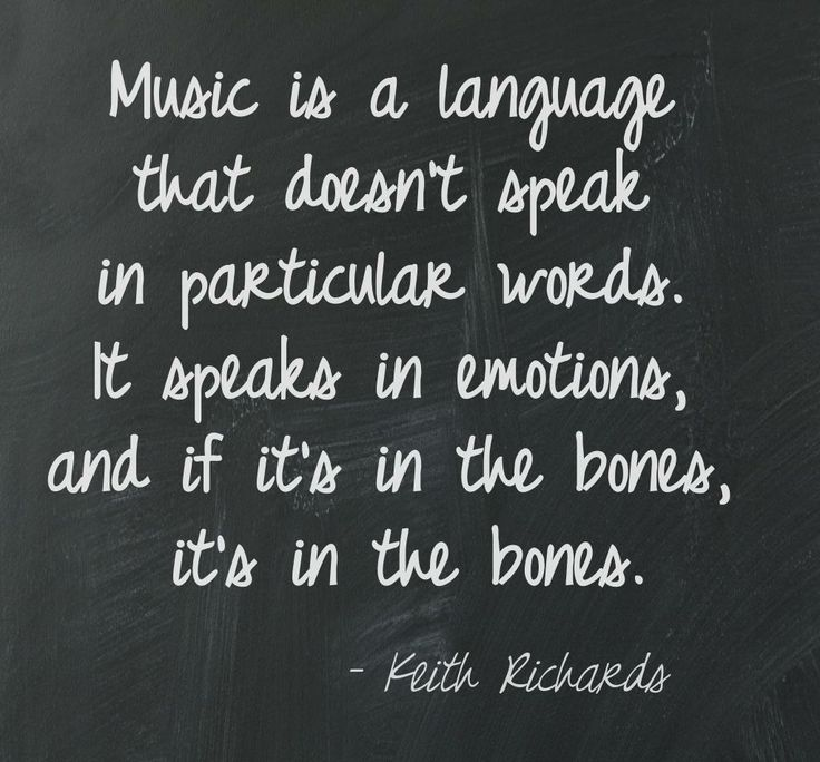 """Music is a language that doesn't speak in particular words. It speaks in emotions, and if it's in the bones, it's in the bones.""  ― Keith Richards"