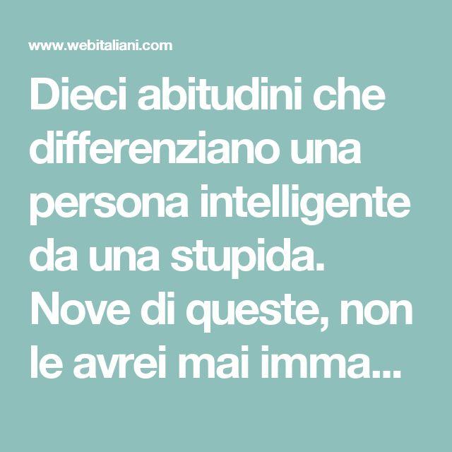 Dieci abitudini che differenziano una persona intelligente da una stupida. Nove di queste, non le avrei mai immaginate. - Web Italiani
