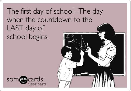 Funny Teacher Week Ecard: The first day of school--The day when the countdown to the LAST day of school begins.Ecards Teachers, Funny Ecards Teaching, First Day Of Schools Ecards, Teachers Humor, So True, Funny Teachers Ecards, Funny Teachers Weeks Ecards, Christmas Vacations, True Stories