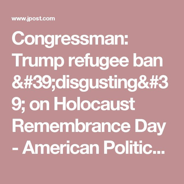 Congressman: Trump refugee ban 'disgusting' on Holocaust Remembrance Day - American Politics - Jerusalem Post The fact that our politicians refuse to close America's borders to a mangy group of people that seek only to kill us is what's really disgusting.