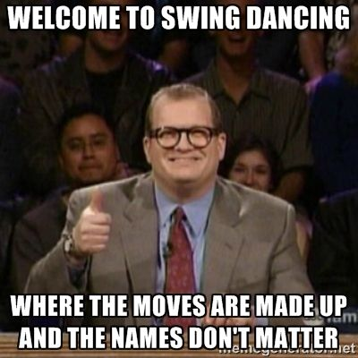 Welcome to swing dancing, where the moves are made up and the names don't matter!