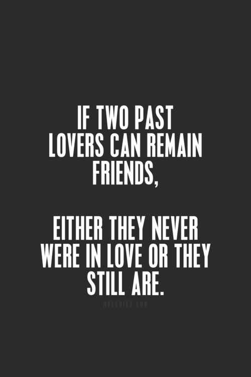 If two past lovers can remain friends, either they never were in love or they still are. I feel like this is 100% true