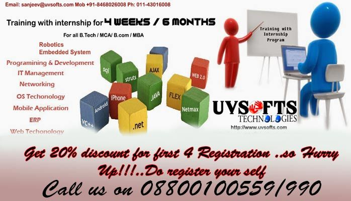 2/4 weeks winter internship cum training @ UVSofts Technologies in IT / NOT IT fields..  Web Designing @ Development PHP Development  Android Development  CMS Embedded System Lab VIEW  Robotics  Mat Botrix  Matlab Business Development For doing registration follow this link: http://www.uvsofts.com/sip/form.php  Send your resume: info@uvsoftstechnologies.com Contact us on +91-8800100559 Visit us on: www.uvsoftstechnologies.com                      www.uvsofts.com