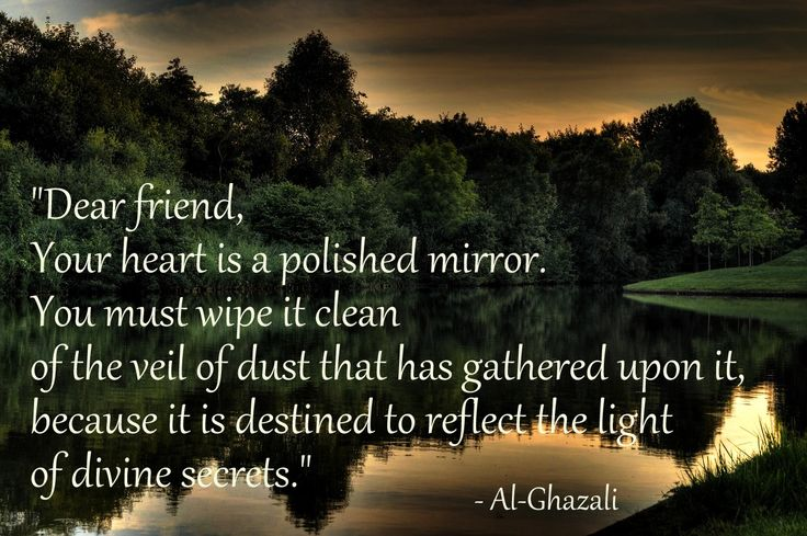 """""""Dear friend, Your heart is a polished mirror. You must wipe it clean of the veil of dust that has gathered upon it, because it is destined to reflect the light of divine secrets.""""  – Al-Ghazali"""