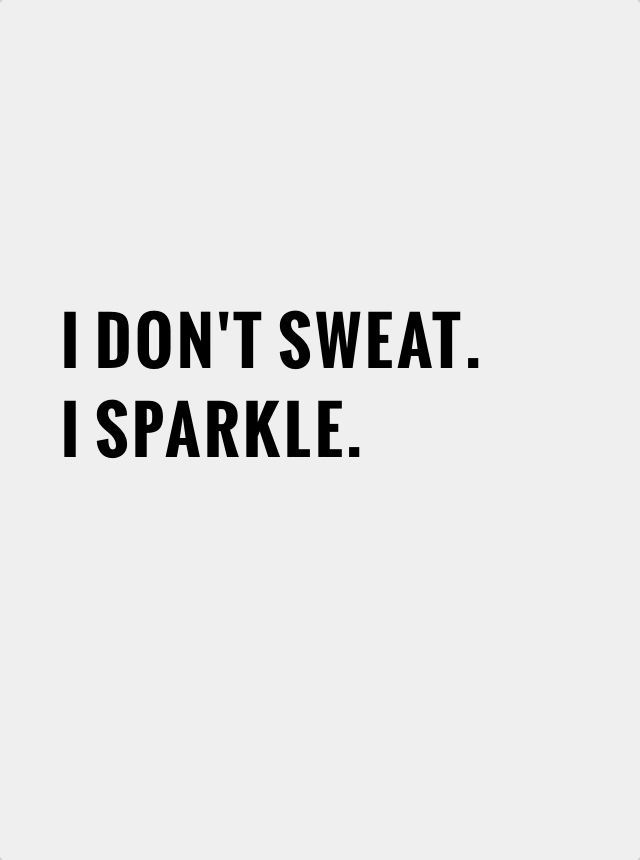 I DON'T SWEAT. I SPARKLE. ♡