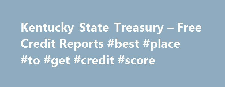 Kentucky State Treasury – Free Credit Reports #best #place #to #get #credit #score http://credit-loan.nef2.com/kentucky-state-treasury-free-credit-reports-best-place-to-get-credit-score/  #free credit # Free Credit Reports Reviewing your credit report is an important step in taking charge of your financial health. Thankfully, it's about to become much easier for a lot of folks to do just that. As a result of the FTC's ruling under the Fair and Accurate Credit Transactions (FACT) Act…