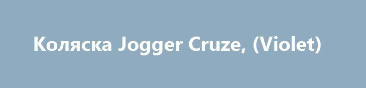 Коляска Jogger Cruze, (Violet) http://ooo-katalog.ru/products/1082-kolyaska-jogger-cruze-violet  Коляска Jogger Cruze, (Violet) со скидкой 3711 рублей. Подробнее о предложении на странице: http://ooo-katalog.ru/products/1082-kolyaska-jogger-cruze-violet