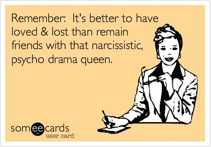 Remember: It's better to have loved & lost than remain friends with that narcissistic, psycho drama queen.