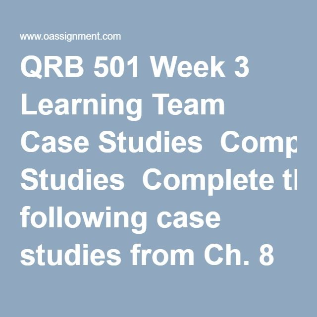 QRB 501 Week 3 Learning Team Case Studies  Completethe following case studies from Ch. 8 & 9 ofBusiness Math:  Case Study 8-3, p. 300 Case Study 9-1, p. 344