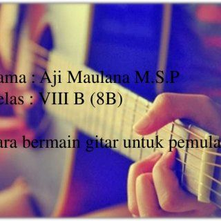 Nama : Aji Maulana M.S.P Kelas : VIII B (8B) Cara bermain gitar untuk pemula   Gitar merupakan sebuah alat musik yang dimainkan dengan cara dipetik, dan d. http://slidehot.com/resources/latihan-dasar-gitar.53033/