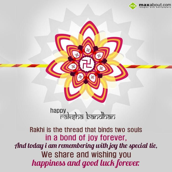 Rakhi is the thread that binds two souls in a bond of joy forever,  And today i am remembering with joy the special tie,  We share and wishing you happiness and good luck forever.  Happy Raksha Bandhan
