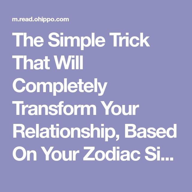 The Simple Trick That Will Completely Transform Your Relationship, Based On Your Zodiac Sign